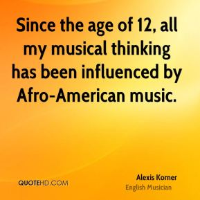 Alexis Korner - Since the age of 12, all my musical thinking has been influenced by Afro-American music.
