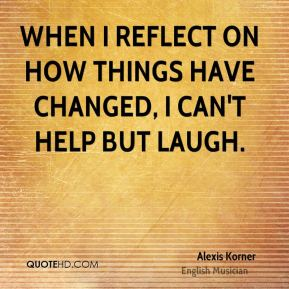Alexis Korner - When I reflect on how things have changed, I can't help but laugh.