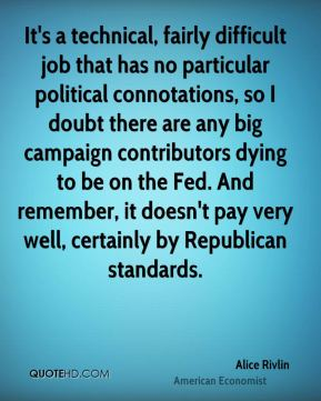 It's a technical, fairly difficult job that has no particular political connotations, so I doubt there are any big campaign contributors dying to be on the Fed. And remember, it doesn't pay very well, certainly by Republican standards.
