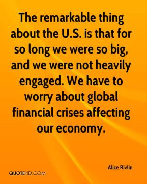 Alice Rivlin - The remarkable thing about the U.S. is that for so long we were so big, and we were not heavily engaged. We have to worry about global financial crises affecting our economy.