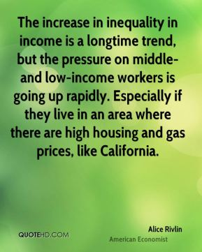 Alice Rivlin - The increase in inequality in income is a longtime trend, but the pressure on middle- and low-income workers is going up rapidly. Especially if they live in an area where there are high housing and gas prices, like California.