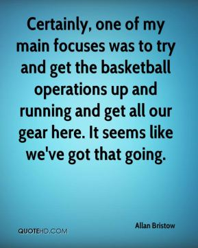 Allan Bristow - Certainly, one of my main focuses was to try and get the basketball operations up and running and get all our gear here. It seems like we've got that going.