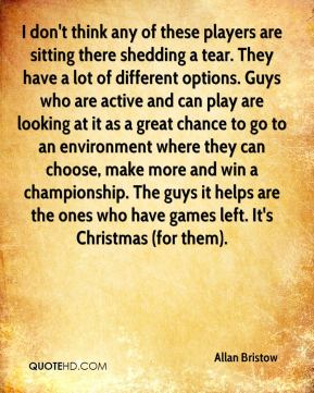 Allan Bristow - I don't think any of these players are sitting there shedding a tear. They have a lot of different options. Guys who are active and can play are looking at it as a great chance to go to an environment where they can choose, make more and win a championship. The guys it helps are the ones who have games left. It's Christmas (for them).