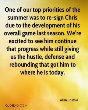 Allan Bristow - One of our top priorities of the summer was to re-sign Chris due to the development of his overall game last season. We're excited to see him continue that progress while still giving us the hustle, defense and rebounding that got him to where he is today.
