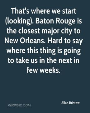 Allan Bristow - That's where we start (looking). Baton Rouge is the closest major city to New Orleans. Hard to say where this thing is going to take us in the next in few weeks.