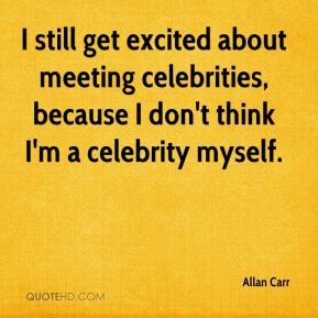 I still get excited about meeting celebrities, because I don't think I'm a celebrity myself.