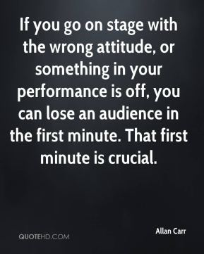 Allan Carr - If you go on stage with the wrong attitude, or something in your performance is off, you can lose an audience in the first minute. That first minute is crucial.