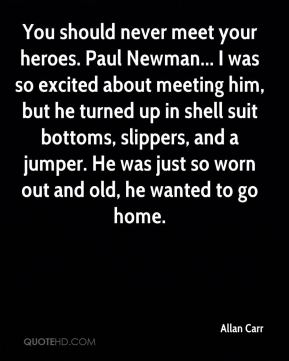 Allan Carr - You should never meet your heroes. Paul Newman... I was so excited about meeting him, but he turned up in shell suit bottoms, slippers, and a jumper. He was just so worn out and old, he wanted to go home.