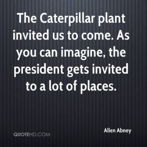 Allen Abney - The Caterpillar plant invited us to come. As you can imagine, the president gets invited to a lot of places.