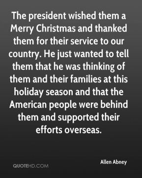 The president wished them a Merry Christmas and thanked them for their service to our country. He just wanted to tell them that he was thinking of them and their families at this holiday season and that the American people were behind them and supported their efforts overseas.