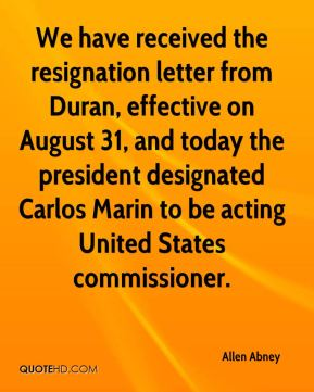 We have received the resignation letter from Duran, effective on August 31, and today the president designated Carlos Marin to be acting United States commissioner.