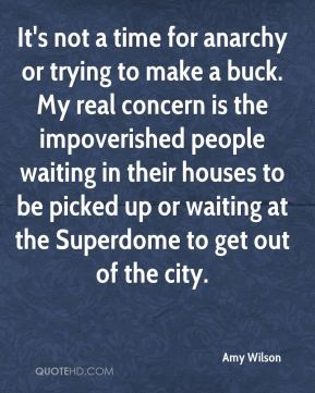Amy Wilson - It's not a time for anarchy or trying to make a buck. My real concern is the impoverished people waiting in their houses to be picked up or waiting at the Superdome to get out of the city.