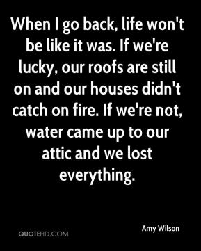 Amy Wilson - When I go back, life won't be like it was. If we're lucky, our roofs are still on and our houses didn't catch on fire. If we're not, water came up to our attic and we lost everything.