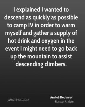 Anatoli Boukreev - I explained I wanted to descend as quickly as possible to camp IV in order to warm myself and gather a supply of hot drink and oxygen in the event I might need to go back up the mountain to assist descending climbers.
