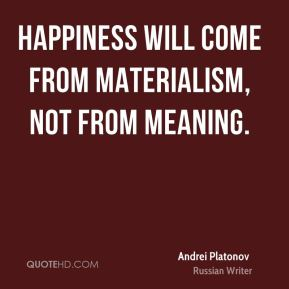 Happiness will come from materialism, not from meaning.