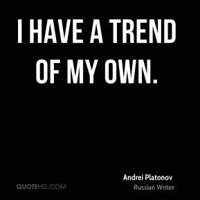 Andrei Platonov - I have a trend of my own.