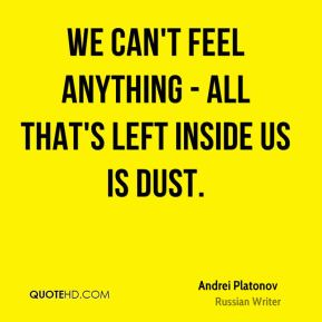 We can't feel anything - all that's left inside us is dust.