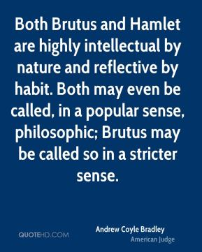 Both Brutus and Hamlet are highly intellectual by nature and reflective by habit. Both may even be called, in a popular sense, philosophic; Brutus may be called so in a stricter sense.