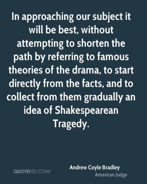 Andrew Coyle Bradley - In approaching our subject it will be best, without attempting to shorten the path by referring to famous theories of the drama, to start directly from the facts, and to collect from them gradually an idea of Shakespearean Tragedy.