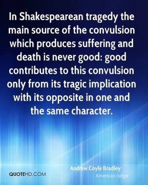 In Shakespearean tragedy the main source of the convulsion which produces suffering and death is never good: good contributes to this convulsion only from its tragic implication with its opposite in one and the same character.