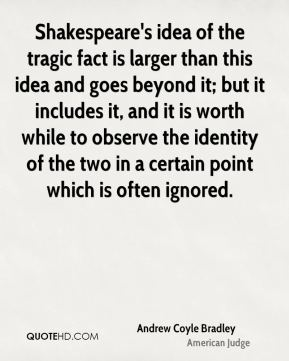 Shakespeare's idea of the tragic fact is larger than this idea and goes beyond it; but it includes it, and it is worth while to observe the identity of the two in a certain point which is often ignored.