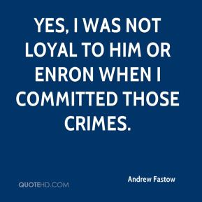 Andrew Fastow - Yes, I was not loyal to him or Enron when I committed those crimes.