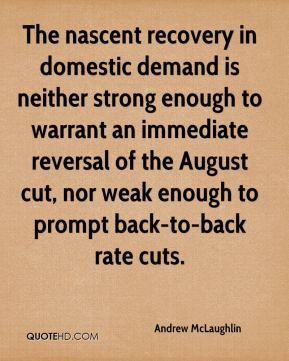 Andrew McLaughlin - The nascent recovery in domestic demand is neither strong enough to warrant an immediate reversal of the August cut, nor weak enough to prompt back-to-back rate cuts.
