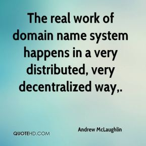 Andrew McLaughlin - The real work of domain name system happens in a very distributed, very decentralized way.