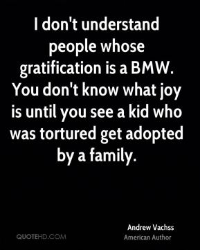 Andrew Vachss - I don't understand people whose gratification is a BMW. You don't know what joy is until you see a kid who was tortured get adopted by a family.