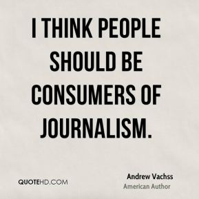 I think people should be consumers of journalism.