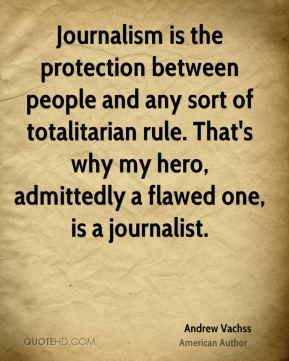 Andrew Vachss - Journalism is the protection between people and any sort of totalitarian rule. That's why my hero, admittedly a flawed one, is a journalist.