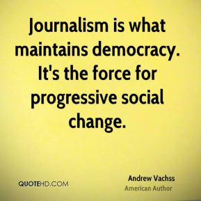 Andrew Vachss - Journalism is what maintains democracy. It's the force for progressive social change.