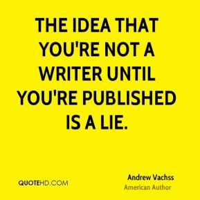 Andrew Vachss - The idea that you're not a writer until you're published is a lie.