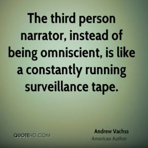 The third person narrator, instead of being omniscient, is like a constantly running surveillance tape.