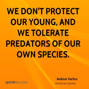 We don't protect our young, and we tolerate predators of our own species.