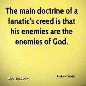 Andrew White - The main doctrine of a fanatic's creed is that his enemies are the enemies of God.