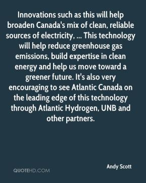 Innovations such as this will help broaden Canada's mix of clean, reliable sources of electricity, ... This technology will help reduce greenhouse gas emissions, build expertise in clean energy and help us move toward a greener future. It's also very encouraging to see Atlantic Canada on the leading edge of this technology through Atlantic Hydrogen, UNB and other partners.