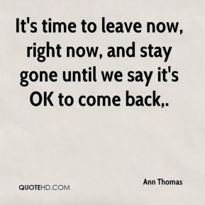 Ann Thomas - It's time to leave now, right now, and stay gone until we say it's okay to come back.
