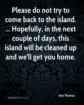 Ann Thomas - Please do not try to come back to the island. ... Hopefully, in the next couple of days, this island will be cleaned up and we'll get you home.