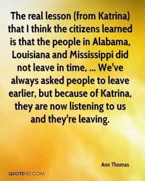Ann Thomas - The real lesson (from Katrina) that I think the citizens learned is that the people in Alabama, Louisiana and Mississippi did not leave in time, ... We've always asked people to leave earlier, but because of Katrina, they are now listening to us and they're leaving.