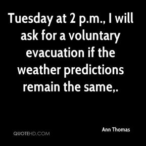 Ann Thomas - Tuesday at 2 p.m., I will ask for a voluntary evacuation if the weather predictions remain the same.