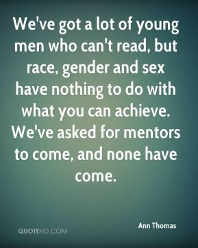 Ann Thomas - We've got a lot of young men who can't read, but race, gender and sex have nothing to do with what you can achieve. We've asked for mentors to come, and none have come.