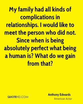 My family had all kinds of complications in relationships. I would like to meet the person who did not. Since when is being absolutely perfect what being a human is? What do we gain from that?
