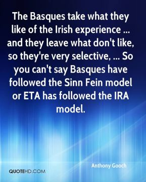 Anthony Gooch - The Basques take what they like of the Irish experience ... and they leave what don't like, so they're very selective, ... So you can't say Basques have followed the Sinn Fein model or ETA has followed the IRA model.