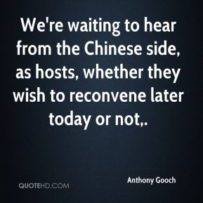 Anthony Gooch - We're waiting to hear from the Chinese side, as hosts, whether they wish to reconvene later today or not.