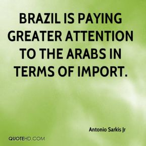 Brazil is paying greater attention to the Arabs in terms of import.