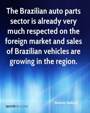 Antonio Sarkis Jr - The Brazilian auto parts sector is already very much respected on the foreign market and sales of Brazilian vehicles are growing in the region.