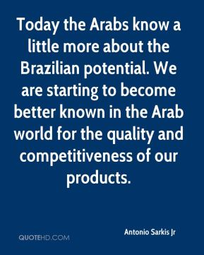 Today the Arabs know a little more about the Brazilian potential. We are starting to become better known in the Arab world for the quality and competitiveness of our products.