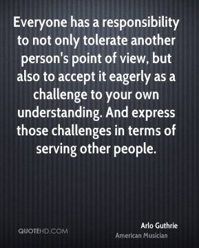 Arlo Guthrie - Everyone has a responsibility to not only tolerate another person's point of view, but also to accept it eagerly as a challenge to your own understanding. And express those challenges in terms of serving other people.