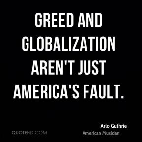 Greed and globalization aren't just America's fault.